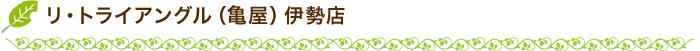 リ・トライアングル(亀屋)伊勢店