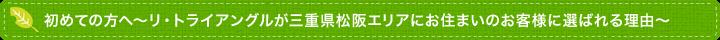 初めての方へ~リ・トライアングルが三重県松阪・伊勢エリアにお住まいのお客様に選ばれる理由~