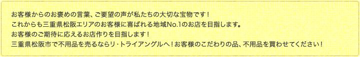 お客様からのお褒め言葉、ご要望の声が私たちの大切な宝物です!これからも三重県松阪・伊勢エリアのお客様に喜ばれる地域No.1のお店を目指します。お客様のご期待に応えるお店作りを目指します!三重県松阪市・伊勢市で不用品を売るならリ・トライアングルへ!お客様のこだわりの品、不用品を買わせてください!